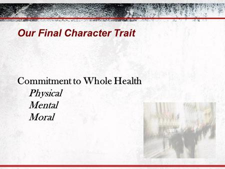 Our Final Character Trait Commitment to Whole Health Physical Mental Moral.