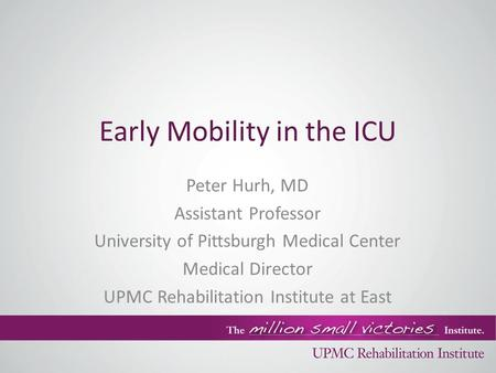 Early Mobility in the ICU Peter Hurh, MD Assistant Professor University of Pittsburgh Medical Center Medical Director UPMC Rehabilitation Institute at.