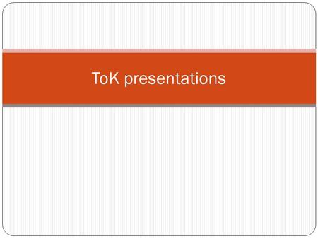 ToK presentations. Objective To make sure that your titles are suitable and you cover all the required criteria. To plan and rehearse the presentation.