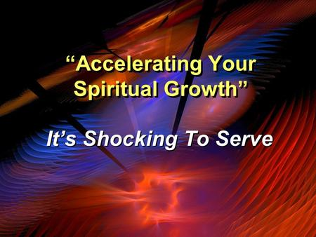 """Accelerating Your Spiritual Growth"" It's Shocking To Serve."