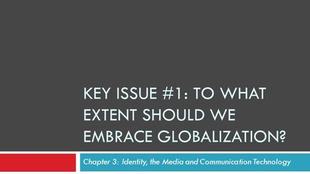 KEY ISSUE #1: TO WHAT EXTENT SHOULD WE EMBRACE GLOBALIZATION? Chapter 3: Identity, the Media and Communication Technology.