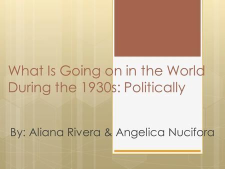 What Is Going on in the World During the 1930s: Politically By: Aliana Rivera & Angelica Nucifora.