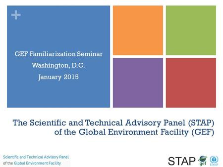 + The Scientific and Technical Advisory Panel (STAP) of the Global Environment Facility (GEF) GEF Familiarization Seminar Washington, D.C. January 2015.