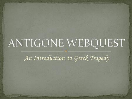 An Introduction to Greek Tragedy. Sophocles The Greek Theater Before beginning your exploration into the world of Antigone, you must first become acquainted.