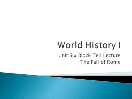 Unit Six Block Ten Lecture The Fall of Rome Click me.