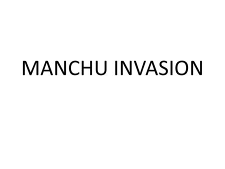 MANCHU INVASION. ESSENTIAL QUESTION: Explain how the Manchu overthrew the Ming and established a multi-ethnic Qing Dynasty that doubled the size of the.