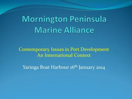 Contemporary Issues in Port Development An International Context Yaringa Boat Harbour 16 th January 2014.