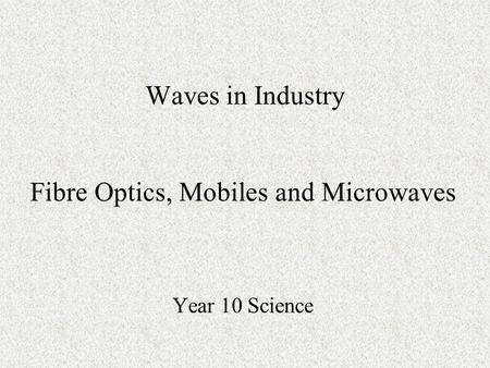 Waves in Industry Year 10 Science Fibre Optics, Mobiles and Microwaves.