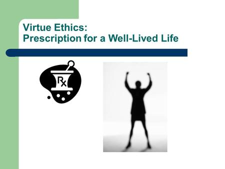 Virtue Ethics: Prescription for a Well-Lived Life