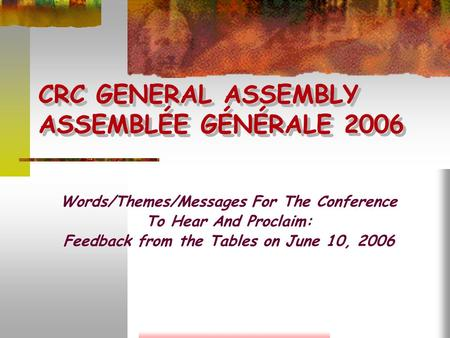 CRC GENERAL ASSEMBLY ASSEMBLÉE GÉNÉRALE 2006 Words/Themes/Messages For The Conference To Hear And Proclaim: Feedback from the Tables on June 10, 2006.