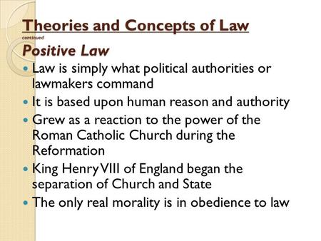 Theories and Concepts of Law continued Positive Law Law is simply what political authorities or lawmakers command It is based upon human reason and authority.