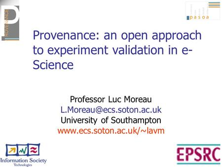 Provenance: an open approach to experiment validation in e- Science Professor Luc Moreau University of Southampton