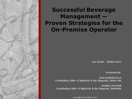 Copyright Bar Prophets 2011 Successful Beverage Management — Proven Strategies for the On-Premise Operator LAS VEGAS - MARCH 2011 Presented By: JACK ROBERTIELLO.