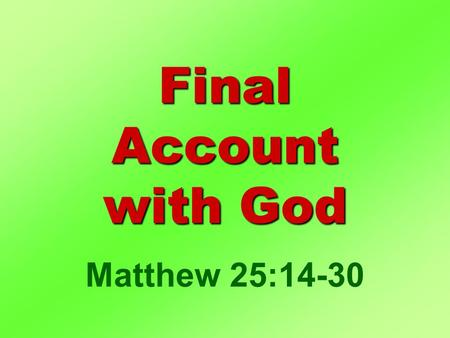 Final Account with God Matthew 25:14-30. I. Life Stewardship II. Settling Account III. Deciding Factor Final Account.