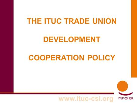 Www.ituc-csi.org THE ITUC TRADE UNION DEVELOPMENT COOPERATION POLICY.