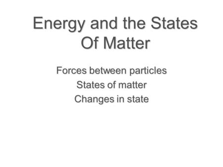 Energy and the States Of Matter Forces between particles States of matter Changes in state.