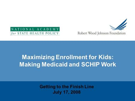 Maximizing Enrollment for Kids: Making Medicaid and SCHIP Work Getting to the Finish Line July 17, 2008.