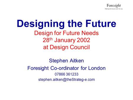 Designing the Future Design for Future Needs 28 th January 2002 at Design Council Stephen Aitken Foresight Co-ordinator for London 07866 361233