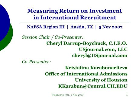Measuring ROI, 5 Nov 20071 Measuring Return on Investment in International Recruitment NAFSA Region III | Austin, TX | 5 Nov 2007 Session Chair / Co-Presenter: