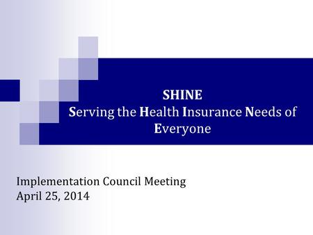 SHINE Serving the Health Insurance Needs of Everyone Implementation Council Meeting April 25, 2014.