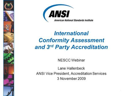 1 NESCC Webinar Lane Hallenbeck ANSI Vice President, Accreditation Services 3 November 2009 International Conformity Assessment and 3 rd Party Accreditation.