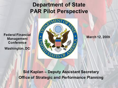 Department of State PAR Pilot Perspective Sid Kaplan – Deputy Assistant Secretary Office of Strategic and Performance Planning Federal Financial Management.