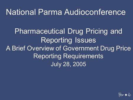 PwC Pharmaceutical Drug Pricing and Reporting Issues A Brief Overview of Government Drug Price Reporting Requirements July 28, 2005 National Parma Audioconference.