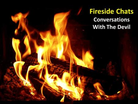 Fireside Chats Conversations With The Devil. Fireside Chats… A conversation with Adam and Eve: A conversation with Adam and Eve: God's first words were.