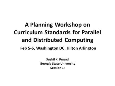 A Planning Workshop on Curriculum Standards for Parallel and Distributed Computing Feb 5-6, Washington DC, Hilton Arlington Sushil K. Prasad Georgia State.