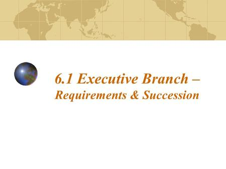 6.1 Executive Branch – Requirements & Succession.