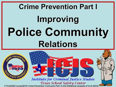 Crime Prevention Part I Improving Police Community Relations ©TCLEOSE Course #2101 Crime Prevention Curriculum Part I is the intellectual property of ICJS.
