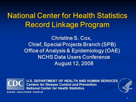 1 National Center for Health Statistics Record Linkage Program Christine S. Cox, Chief, Special Projects Branch (SPB) Office of Analysis & Epidemiology.