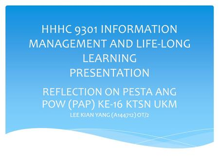 HHHC 9301 INFORMATION MANAGEMENT AND LIFE-LONG LEARNING PRESENTATION REFLECTION ON PESTA ANG POW (PAP) KE-16 KTSN UKM LEE KIAN YANG (A144712) OT/2.