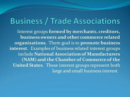 Interest groups formed by merchants, creditors, business owners and other commerce related organizations. There goal is to promote business interest. Examples.