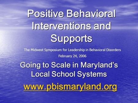 Positive Behavioral Interventions and Supports Going to Scale in Maryland's Local School Systems www.pbismaryland.org www.pbismaryland.orgwww.pbismaryland.org.