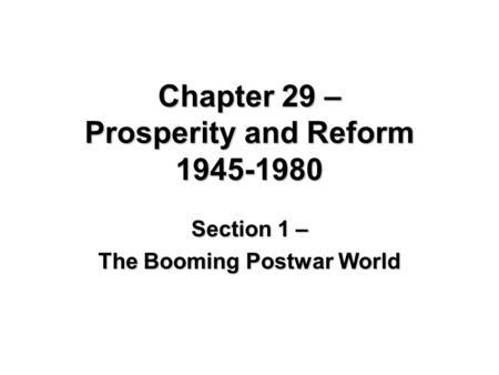 Chapter 29 – Prosperity and Reform 1945-1980 Section 1 – The Booming Postwar World.