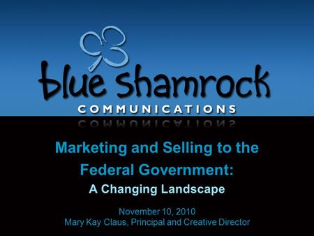 Marketing and Selling to the Federal Government: A Changing Landscape November 10, 2010 Mary Kay Claus, Principal and Creative Director.