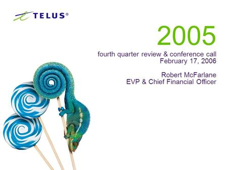 10 2005 fourth quarter review & conference call February 17, 2006 Robert McFarlane EVP & Chief Financial Officer.
