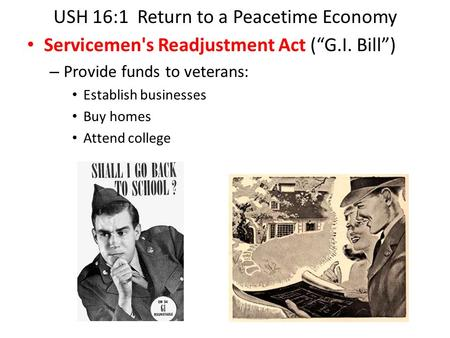 "USH 16:1 Return to a Peacetime Economy Servicemen's Readjustment Act (""G.I. Bill"") – Provide funds to veterans: Establish businesses Buy homes Attend college."