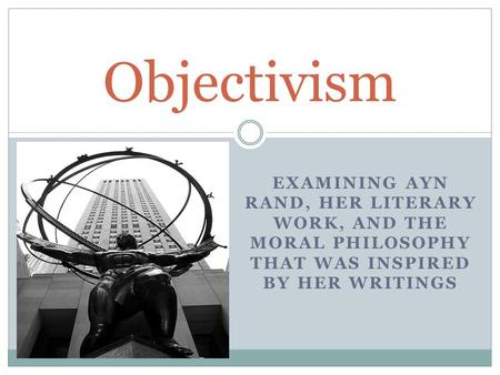 EXAMINING AYN RAND, HER LITERARY WORK, AND THE MORAL PHILOSOPHY THAT WAS INSPIRED BY HER WRITINGS Objectivism.