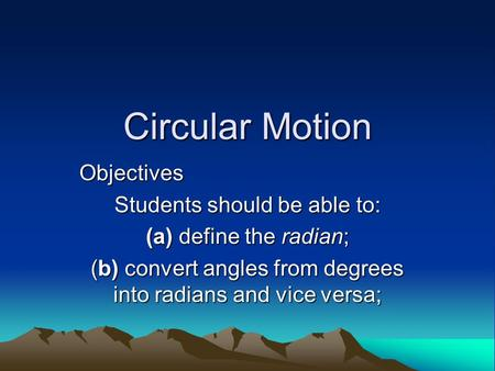 Circular Motion Objectives Students should be able to: (a) define the radian; (b) convert angles from degrees into radians and vice versa;