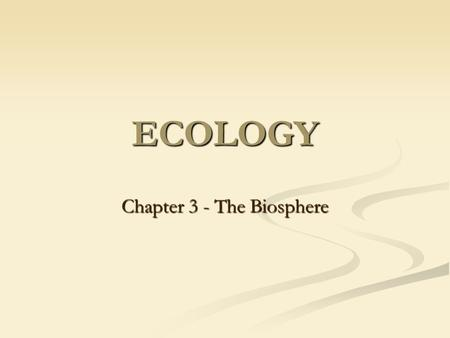 ECOLOGY Chapter 3 - The Biosphere. What is Ecology? It is the scientific study of interaction among organisms and between organisms and their environment.