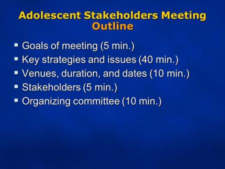 Adolescent Stakeholders Meeting Outline  Goals of meeting (5 min.)  Key strategies and issues (40 min.)  Venues, duration, and dates (10 min.)  Stakeholders.