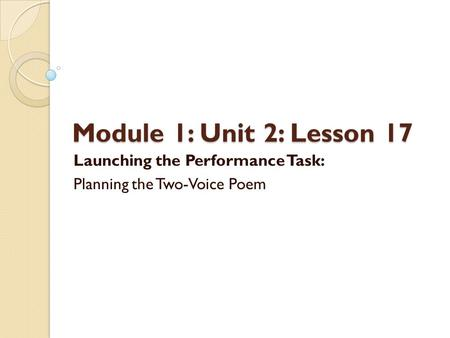 Module 1: Unit 2: Lesson 17 Launching the Performance Task: Planning the Two-Voice Poem.