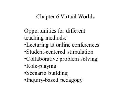 Chapter 6 Virtual Worlds Opportunities for different teaching methods: Lecturing at online conferences Student-centered stimulation Collaborative problem.