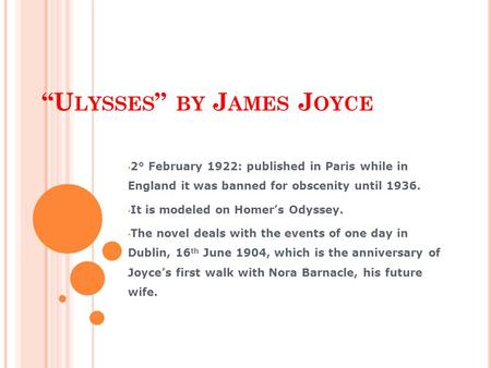 """U LYSSES "" BY J AMES J OYCE 2° February 1922: published in Paris while in England it was banned for obscenity until 1936. It is modeled on Homer's Odyssey."
