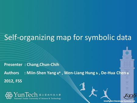 Intelligent Database Systems Lab Presenter : Chang,Chun-Chih Authors : Miin-Shen Yang a*, Wen-Liang Hung b, De-Hua Chen a 2012, FSS Self-organizing map.