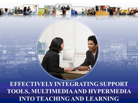 EFFECTIVELY INTEGRATING SUPPORT TOOLS, MULTIMEDIA AND HYPERMEDIA INTO TEACHING AND LEARNING.