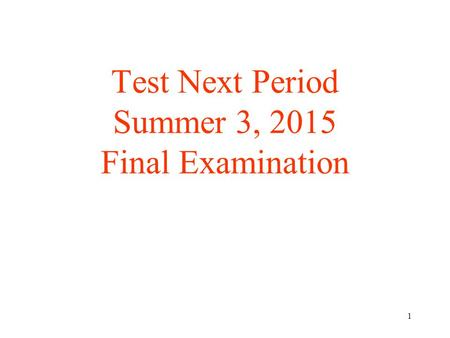 1 Test Next Period Summer 3, 2015 Final Examination.