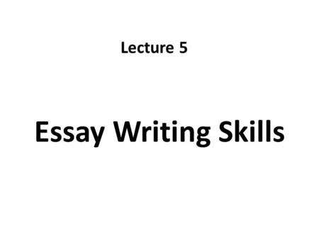 Essay Writing Skills Lecture 5. Recap The three Writing Stages – Pre-writing – Writing – Re-writing Exercise.